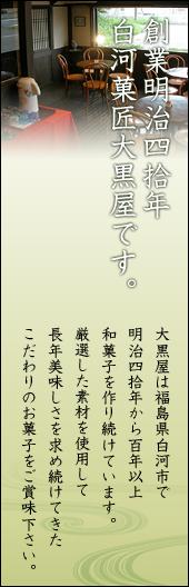 創業明治四拾年白河菓匠大黒屋です。大黒屋は福島県白河市で明治四拾年から百年以上和菓子を作り続けています。厳選した素材を使用して長年美味しさを求め続けてきたこだわりのお菓子をご賞味下さい。